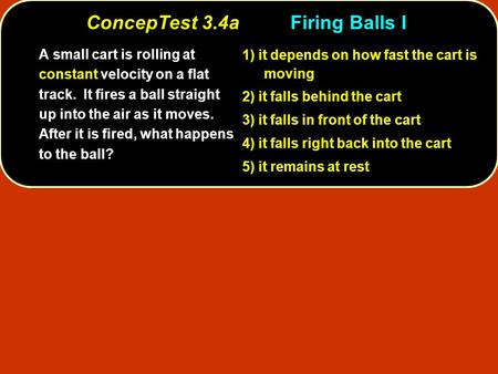 ConcepTest 3.4aFiring Balls I ConcepTest 3.4a Firing Balls I A small cart is rolling at constant velocity on a flat track. It fires a ball straight up.
