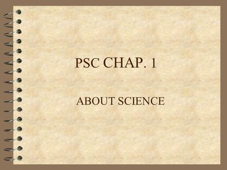 PSC CHAP. 1 ABOUT SCIENCE. Basics Methods of Science.