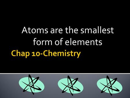 Atoms are the smallest form of elements.  Elements get their names in different ways unique symbol  Each element has its own unique symbol new element.
