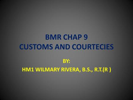 BMR CHAP 9 CUSTOMS AND COURTECIES BY: HM1 WILMARY RIVERA, B.S., R.T.(R )