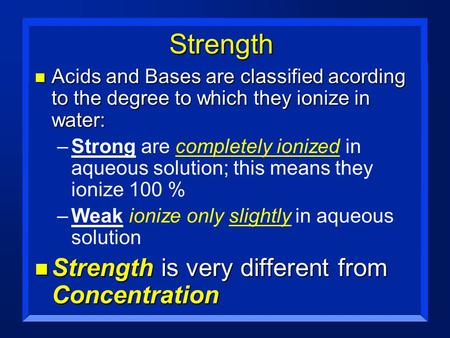 Strength n Acids and Bases are classified acording to the degree to which they ionize in water: –Strong are completely ionized in aqueous solution; this.