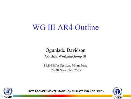 INTERGOVERNMENTAL PANEL ON CLIMATE CHANGE (IPCC) WG III AR4 Outline Ogunlade Davidson Co-chair Working Group III PRE-SBTA Session, Milan, Italy 27-28 November.
