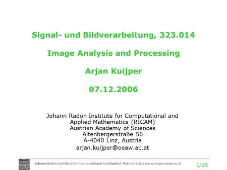 Johann Radon Institute for Computational and Applied Mathematics: www.ricam.oeaw.ac.at 1/28 Signal- und Bildverarbeitung, 323.014 Image Analysis and Processing.