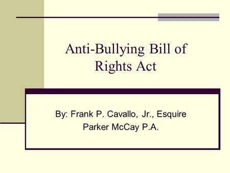 Anti-Bullying Bill of Rights Act By: Frank P. Cavallo, Jr., Esquire Parker McCay P.A.