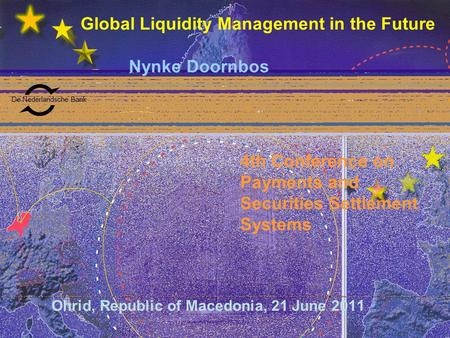 De Nederlandsche Bank Global Liquidity Management in the Future Nynke Doornbos Ohrid, Republic of Macedonia, 21 June 2011 4th Conference on Payments and.