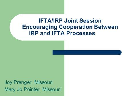 IFTA/IRP Joint Session Encouraging Cooperation Between IRP and IFTA Processes Joy Prenger, Missouri Mary Jo Pointer, Missouri.