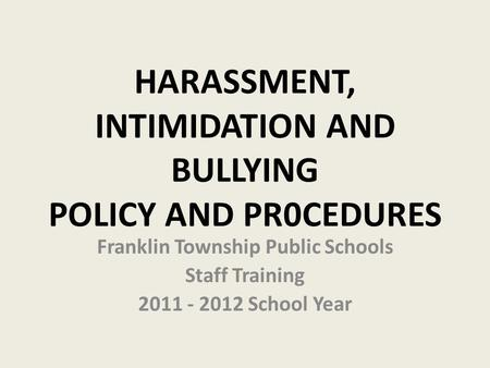HARASSMENT, INTIMIDATION AND BULLYING POLICY AND PR0CEDURES Franklin Township Public Schools Staff Training 2011 - 2012 School Year.