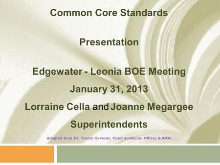 Common Core Standards Presentation Edgewater - Leonia BOE Meeting January 31, 2013 Lorraine Cella and Joanne Megargee Superintendents Adapted from Dr.