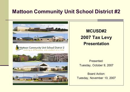 Mattoon Community Unit School District #2 MCUSD#2 2007 Tax Levy Presentation Presented: Tuesday, October 9, 2007 Board Action: Tuesday, November 13, 2007.