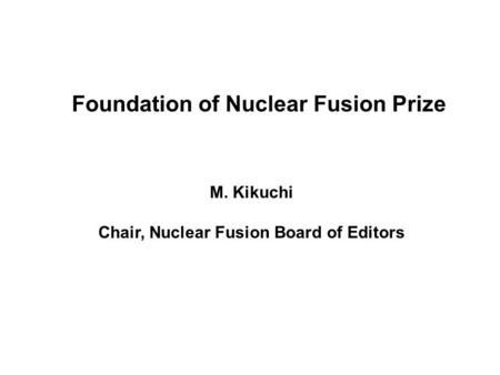 Foundation of Nuclear Fusion Prize M. Kikuchi Chair, Nuclear Fusion Board of Editors.