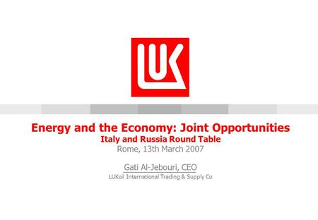 [5/14/2015 12:19 AM] Energy and the Economy: Joint Opportunities Italy and Russia Round Table Rome, 13th March 2007 Gati Al-Jebouri, CEO LUKoil International.