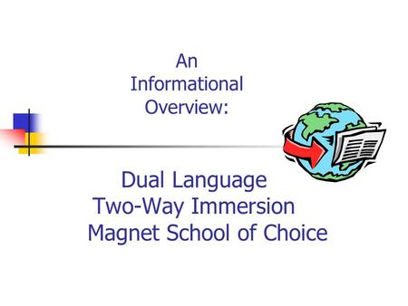 An Informational Overview: Dual Language Two-Way Immersion Magnet School of Choice.