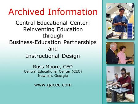 Central Educational Center: Reinventing Education through Business-Education Partnerships and Instructional Design Russ Moore, CEO Central Educational.