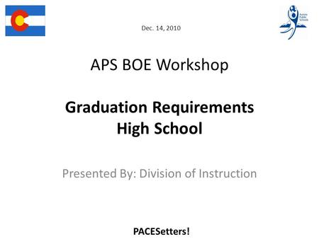 Dec. 14, 2010 APS BOE Workshop Graduation Requirements High School Presented By: Division of Instruction PACESetters!