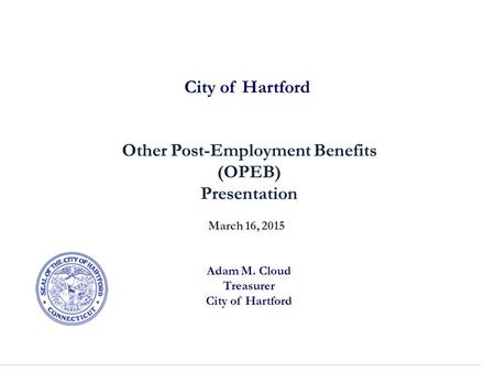 City of Hartford Other Post-Employment Benefits (OPEB) Presentation March 16, 2015 Adam M. Cloud Treasurer City of Hartford.