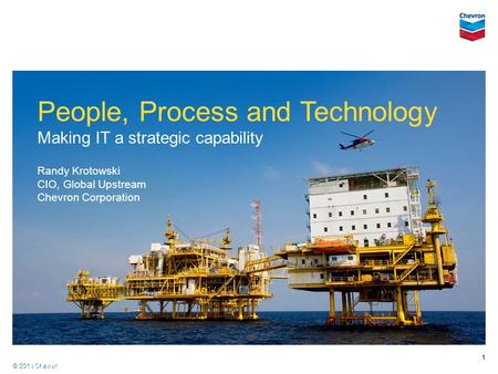 © 2011 Chevron Copyright 2011 1 People, Process and Technology Making IT a strategic capability Randy Krotowski CIO, Global Upstream Chevron Corporation.