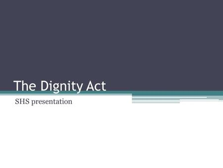 The Dignity Act SHS presentation. Effective July 1, 2012 Intent to provide a school environment free from discrimination and harassment for all students.