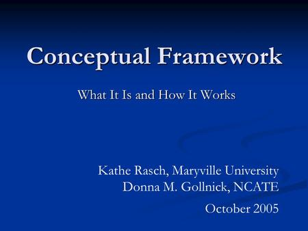 Conceptual Framework What It Is and How It Works Kathe Rasch, Maryville University Donna M. Gollnick, NCATE October 2005.