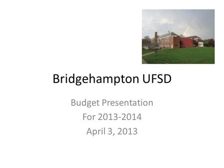Bridgehampton UFSD Budget Presentation For 2013-2014 April 3, 2013.