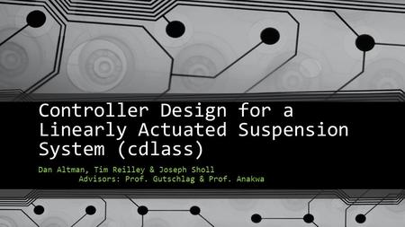 Controller Design for a Linearly Actuated Suspension System (cdlass) Dan Altman, Tim Reilley & Joseph Sholl Advisors: Prof. Gutschlag & Prof. Anakwa.