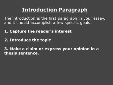Introduction Paragraph The introduction is the first paragraph in your essay, and it should accomplish a few specific goals: 1. Capture the reader's interest.