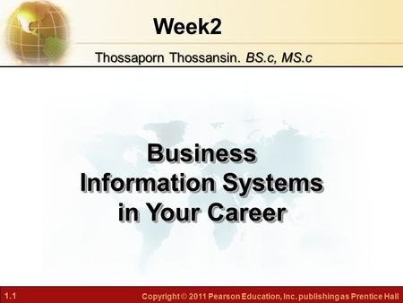 1.1 Copyright © 2011 Pearson Education, Inc. publishing as Prentice Hall Week2 Business Information Systems in Your Career Thossaporn Thossansin. BS.c,