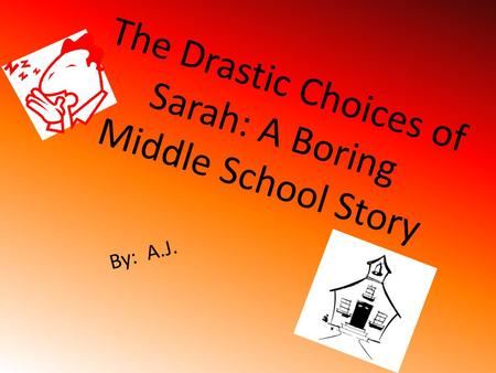 The Drastic Choices of Sarah: A Boring Middle School Story By: A.J.