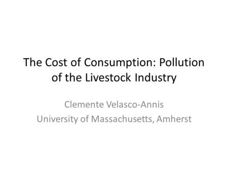 The Cost of Consumption: Pollution of the Livestock Industry Clemente Velasco-Annis University of Massachusetts, Amherst.