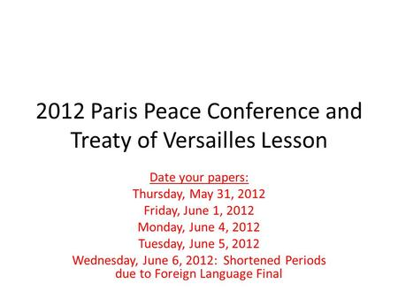 2012 Paris Peace Conference and Treaty of Versailles Lesson Date your papers: Thursday, May 31, 2012 Friday, June 1, 2012 Monday, June 4, 2012 Tuesday,
