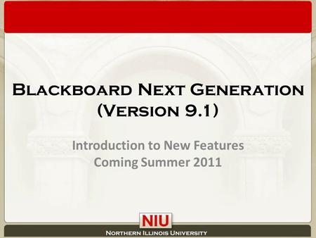 Blackboard Next Generation (Version 9.1) Introduction to New Features Coming Summer 2011.