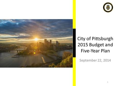 City of Pittsburgh 2015 Budget and Five-Year Plan September 22, 2014 1.