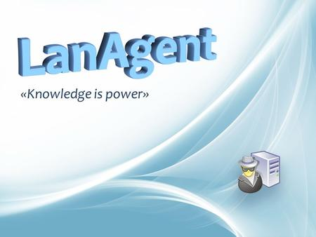 «Knowledge is power». DO YOU KNOW WHAT'S GOING ON IN YOUR COMPANY? LanAgent «Knowledge is power»