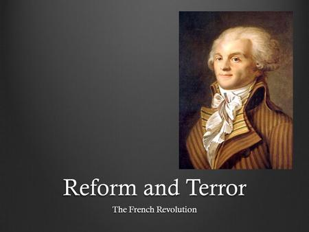 Reform and Terror The French Revolution.
