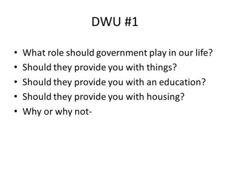 DWU #1 What role should government play in our life? Should they provide you with things? Should they provide you with an education? Should they provide.