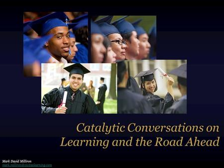 Catalytic Conversations on Learning and the Road Ahead Mark David Milliron
