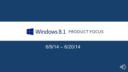 PRODUCT FOCUS 6/9/14 – 6/20/14 INTRODUCTION Our Product Focus for the next two weeks is Microsoft Windows 8.1. Windows 8 was released in the Fall of.