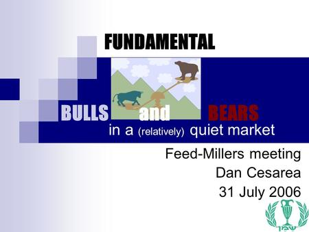1 FUNDAMENTAL BULLS and BEARS Feed-Millers meeting Dan Cesarea 31 July 2006 in a (relatively) quiet market.