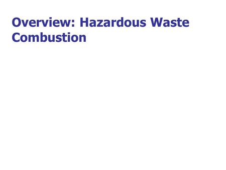 Overview: Hazardous Waste Combustion. What is Hazardous Waste? Definition of Hazardous Waste –Hazardous wastes are distinguished from other wastes by: