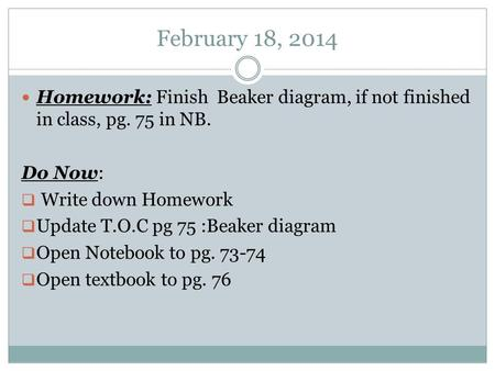 February 18, 2014 Homework: Finish Beaker diagram, if not finished in class, pg. 75 in NB. Do Now:  Write down Homework  Update T.O.C pg 75 :Beaker diagram.