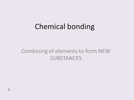 Chemical bonding Combining of elements to form NEW SUBSTANCES 1.