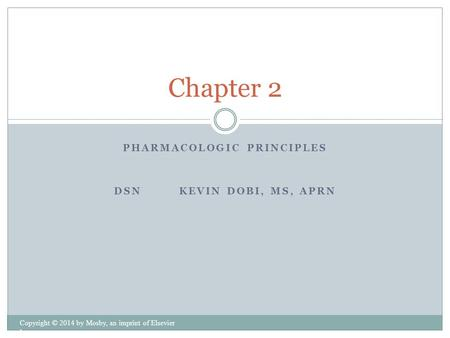 PHARMACOLOGIC PRINCIPLES DSN KEVIN DOBI, MS, APRN Copyright © 2014 by Mosby, an imprint of Elsevier Inc. Chapter 2.