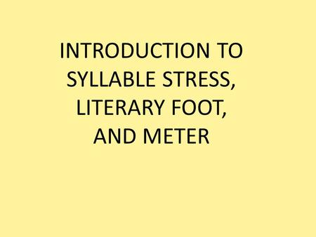 INTRODUCTION TO SYLLABLE STRESS, LITERARY FOOT, AND METER.