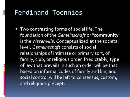 Ferdinand Toennies  Two contrasting forms of social life. The foundation of the Gemeinschaft or community is the Wesenville. Conceptualized at the societal.