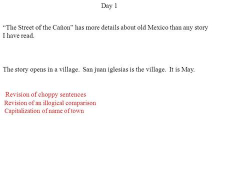 "Day 1 Revision of an illogical comparison Revision of choppy sentences Capitalization of name of town ""The Street of the Cañon"" has more details about."
