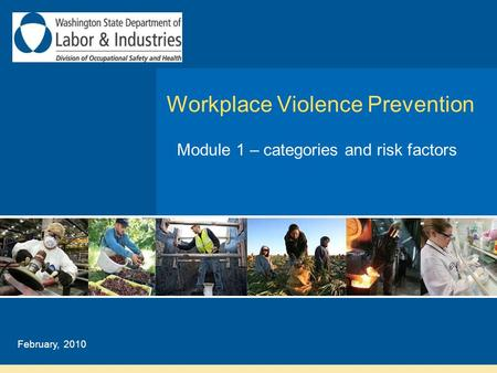 Workplace Violence Prevention Module 1 – categories and risk factors February, 2010.