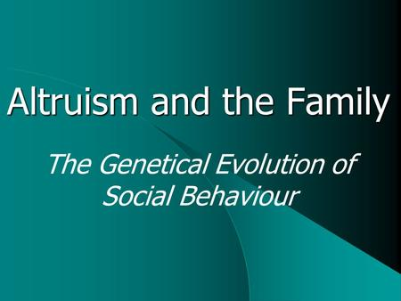Altruism and the Family The Genetical Evolution of Social Behaviour.
