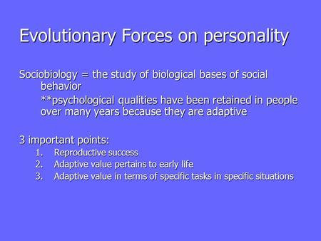 Evolutionary Forces on personality Sociobiology = the study of biological bases of social behavior **psychological qualities have been retained in people.