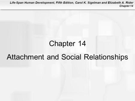 Life-Span Human Development, Fifth Edition, Carol K. Sigelman and Elizabeth A. Rider Chapter 14 Chapter 14 Attachment and Social Relationships.
