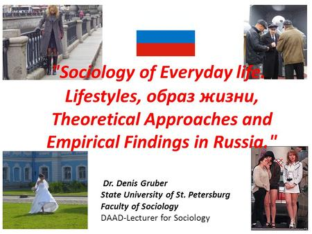 Sociology of Everyday life. Lifestyles, образ жизни, Theoretical Approaches and Empirical Findings in Russia. Dr. Denis Gruber State University of St.