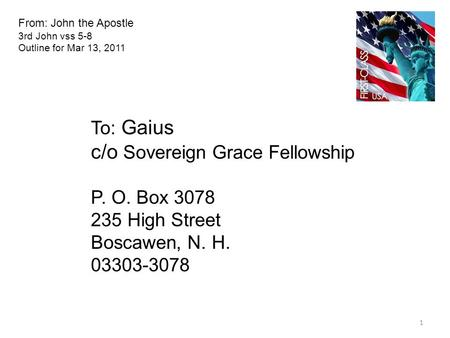 From: John the Apostle 3rd John vss 5-8 Outline for Mar 13, 2011 To: Gaius c/o Sovereign Grace Fellowship P. O. Box 3078 235 High Street Boscawen, N. H.
